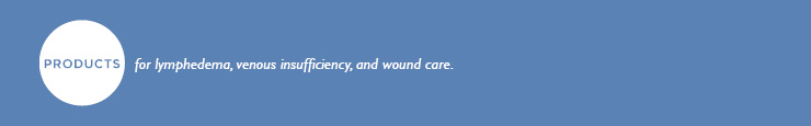 Products for Lymphedema, Venous Insufficiency, Venous Disease, and Wound Care